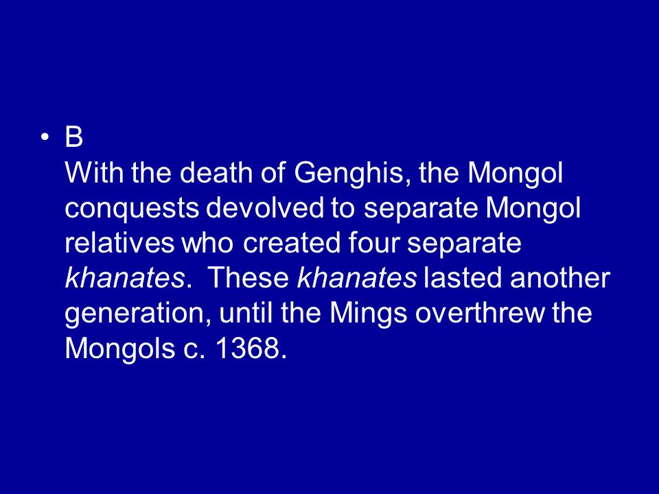 B With the death of Genghis, the Mongol conquests devolved to separate Mongol relatives who created four separate khanates.