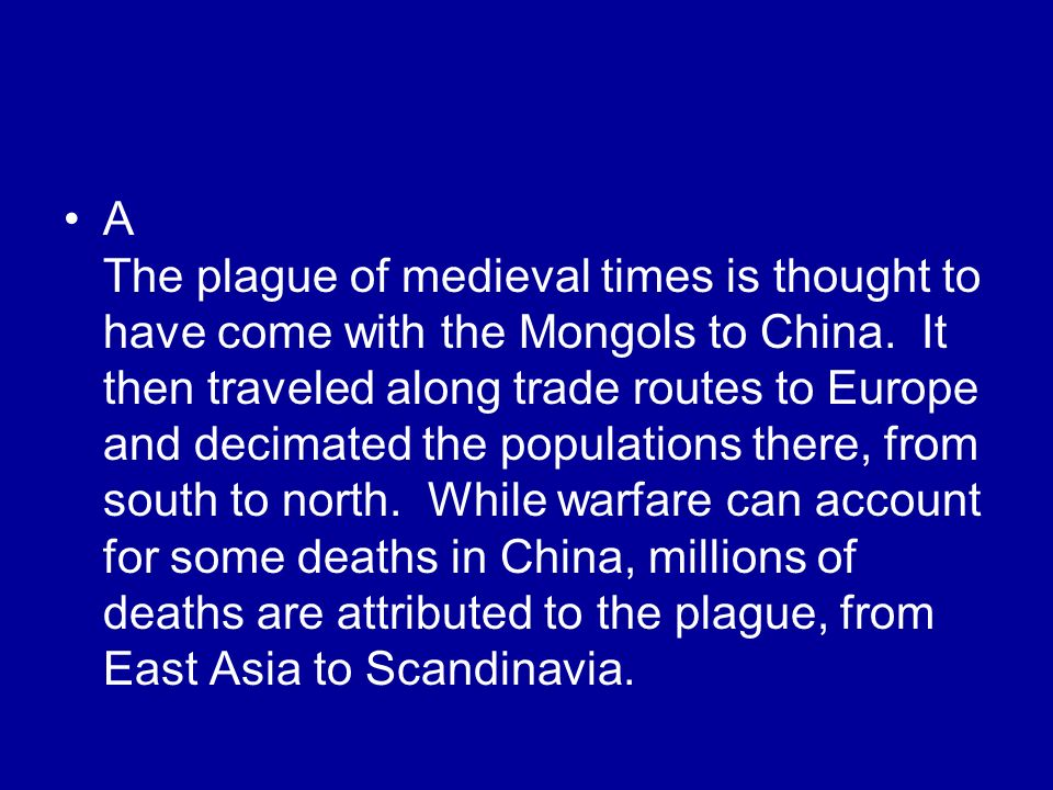 A The plague of medieval times is thought to have come with the Mongols to China.