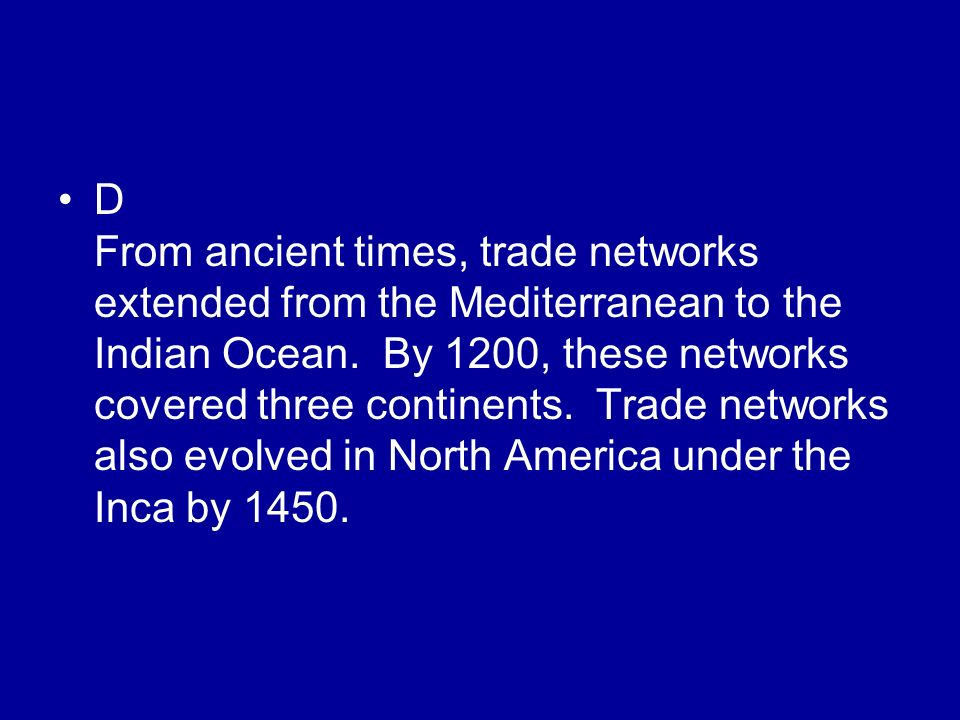 D From ancient times, trade networks extended from the Mediterranean to the Indian Ocean.