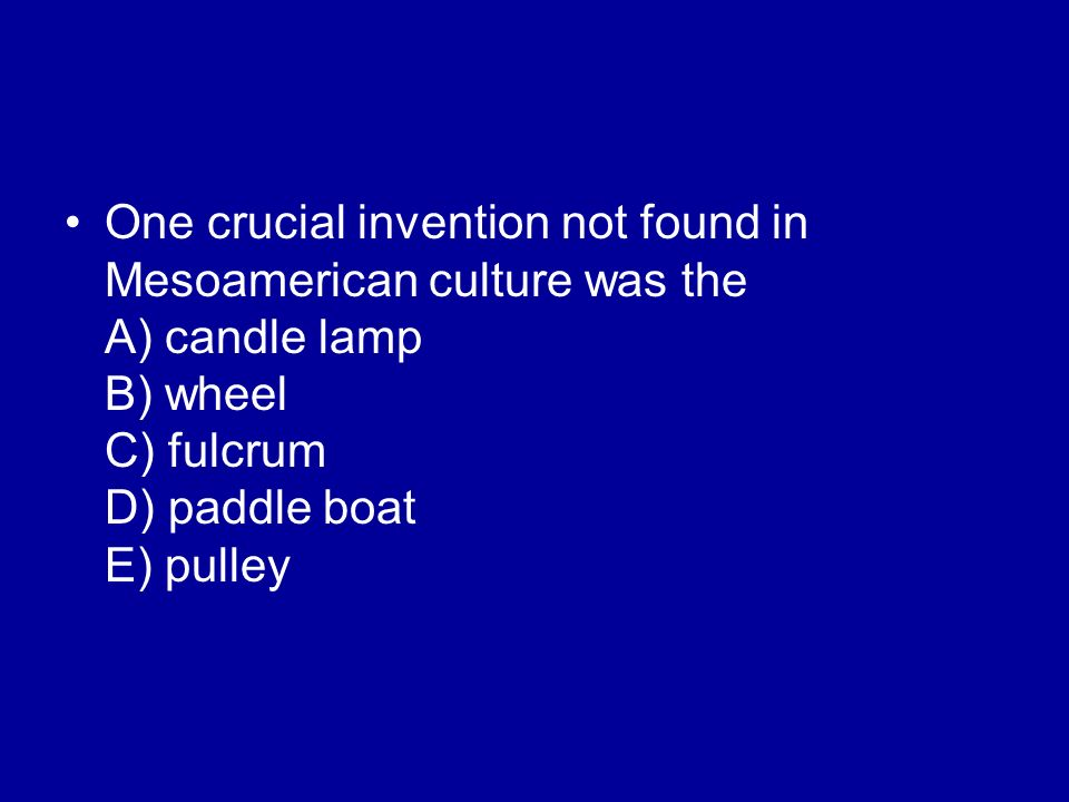 One crucial invention not found in Mesoamerican culture was the A) candle lamp B) wheel C) fulcrum D) paddle boat E) pulley