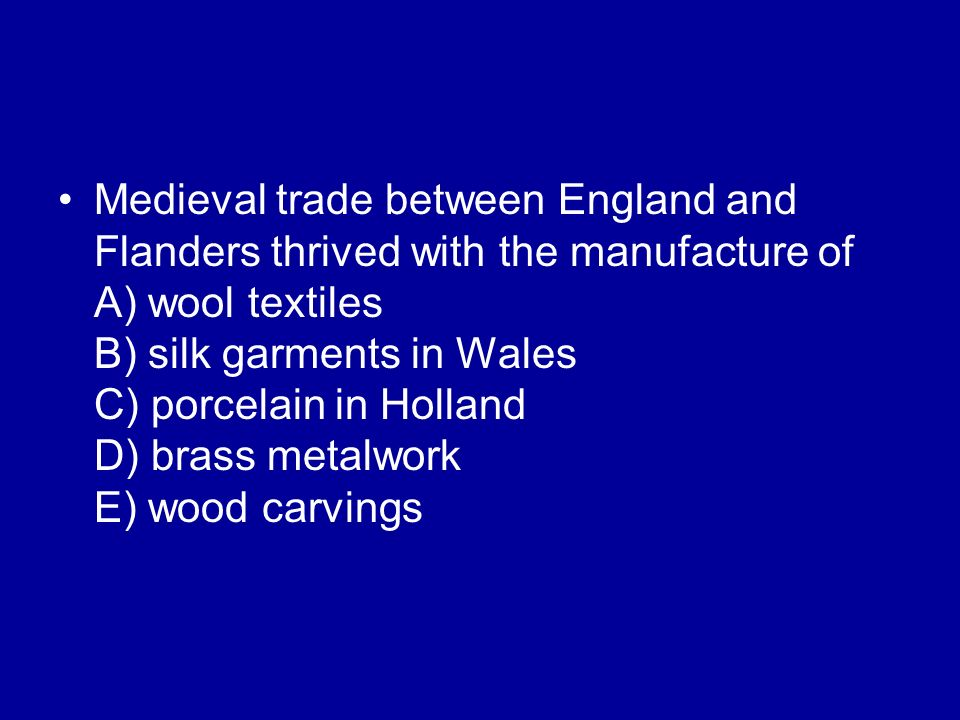Medieval trade between England and Flanders thrived with the manufacture of A) wool textiles B) silk garments in Wales C) porcelain in Holland D) brass metalwork E) wood carvings