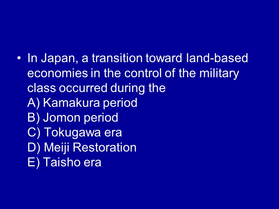 In Japan, a transition toward land-based economies in the control of the military class occurred during the A) Kamakura period B) Jomon period C) Tokugawa era D) Meiji Restoration E) Taisho era