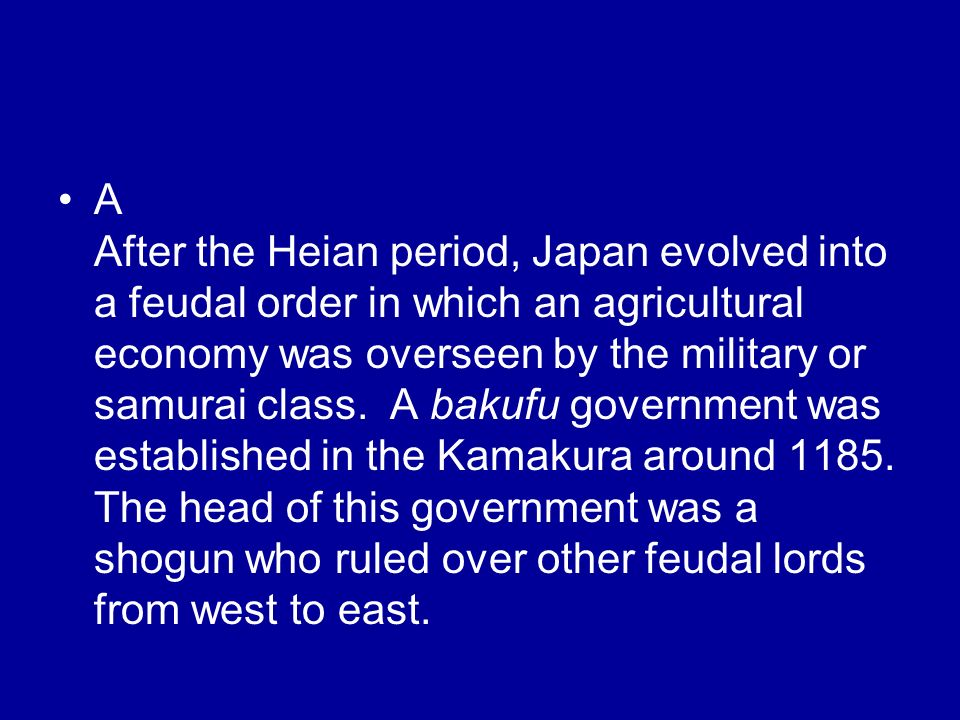 A After the Heian period, Japan evolved into a feudal order in which an agricultural economy was overseen by the military or samurai class.