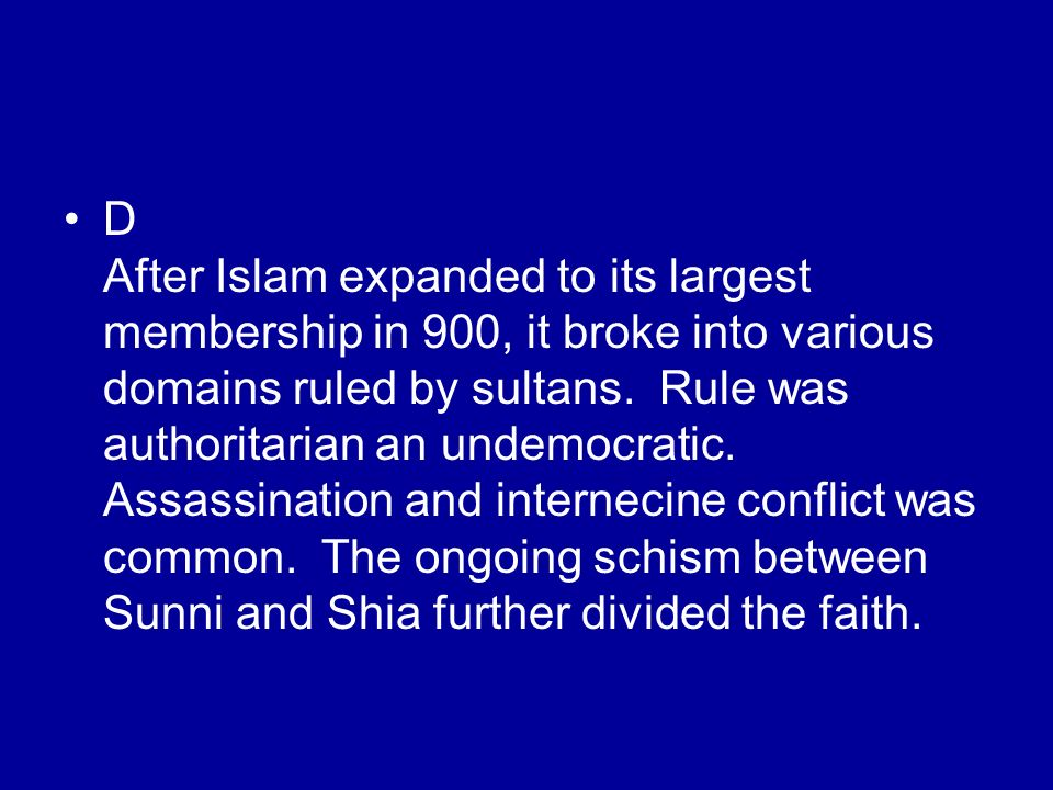 D After Islam expanded to its largest membership in 900, it broke into various domains ruled by sultans.
