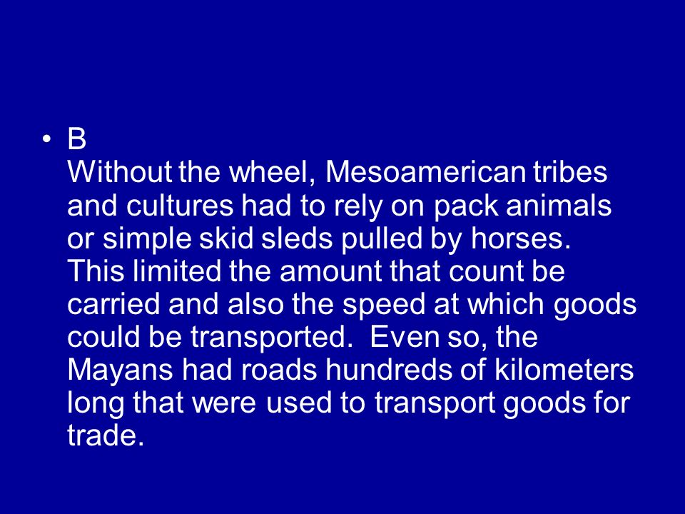 B Without the wheel, Mesoamerican tribes and cultures had to rely on pack animals or simple skid sleds pulled by horses.