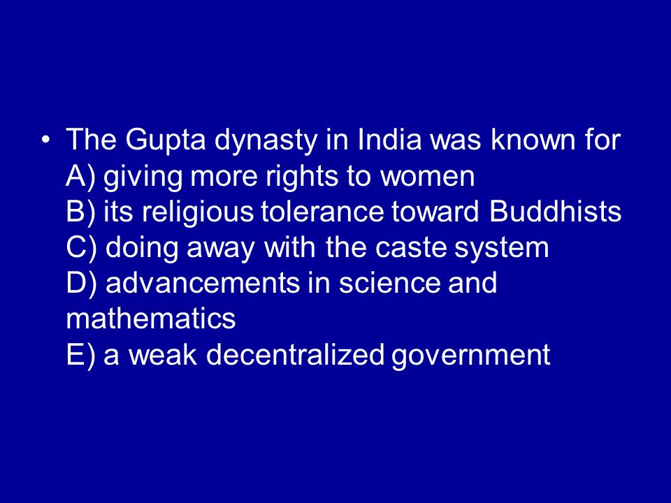 The Gupta dynasty in India was known for A) giving more rights to women B) its religious tolerance toward Buddhists C) doing away with the caste system D) advancements in science and mathematics E) a weak decentralized government