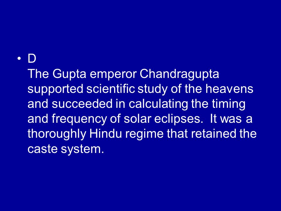 D The Gupta emperor Chandragupta supported scientific study of the heavens and succeeded in calculating the timing and frequency of solar eclipses.
