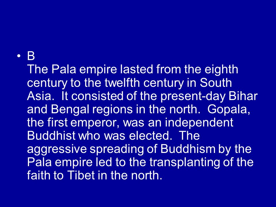 B The Pala empire lasted from the eighth century to the twelfth century in South Asia.