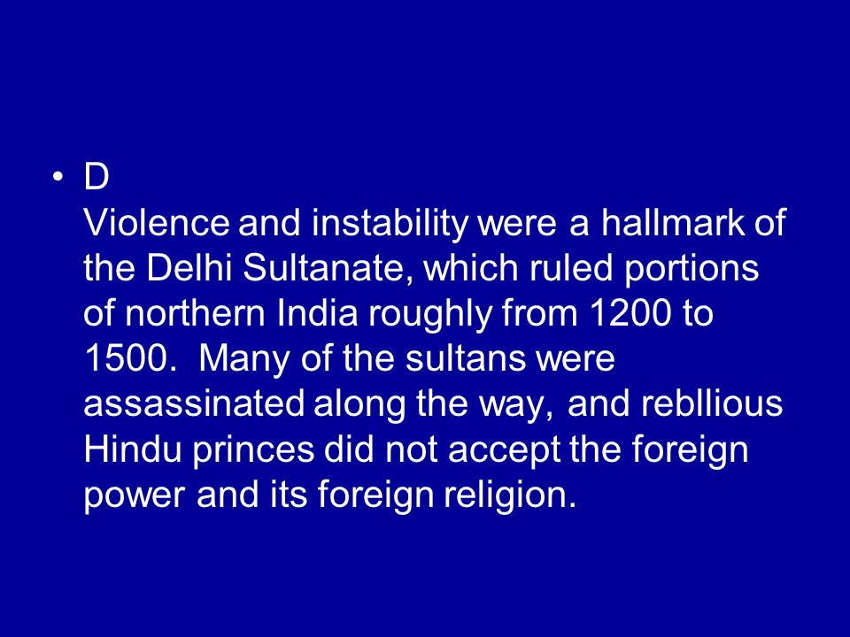 D Violence and instability were a hallmark of the Delhi Sultanate, which ruled portions of northern India roughly from 1200 to 1500.