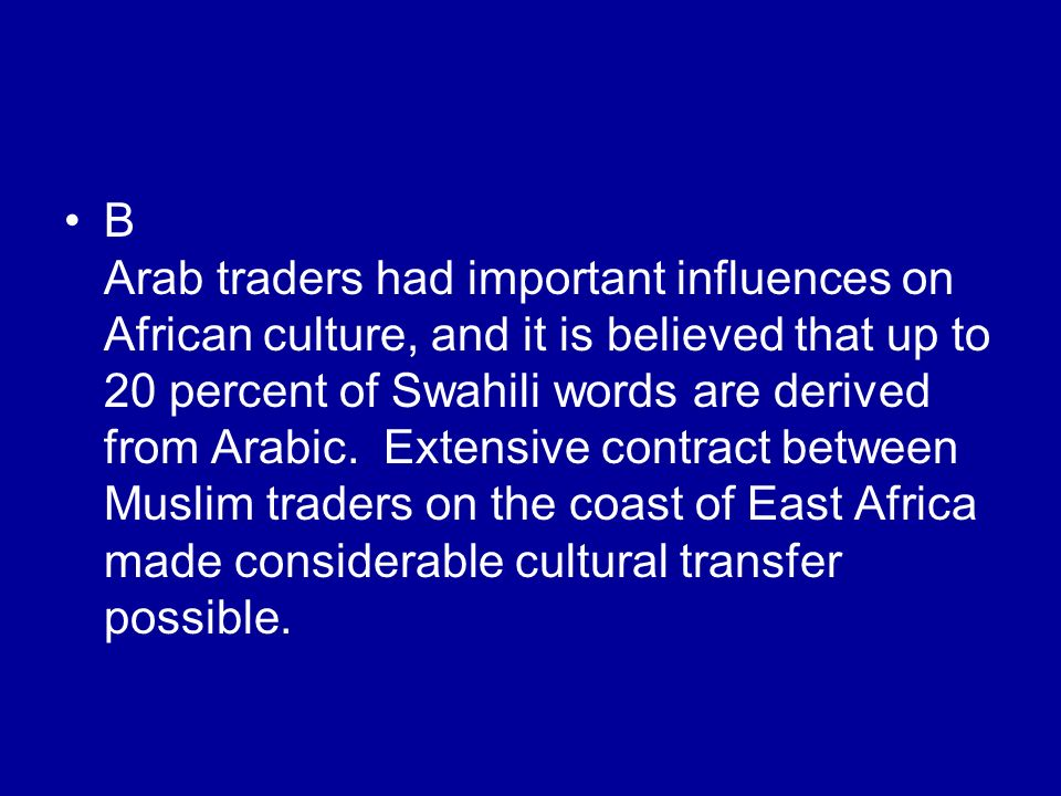 B Arab traders had important influences on African culture, and it is believed that up to 20 percent of Swahili words are derived from Arabic.