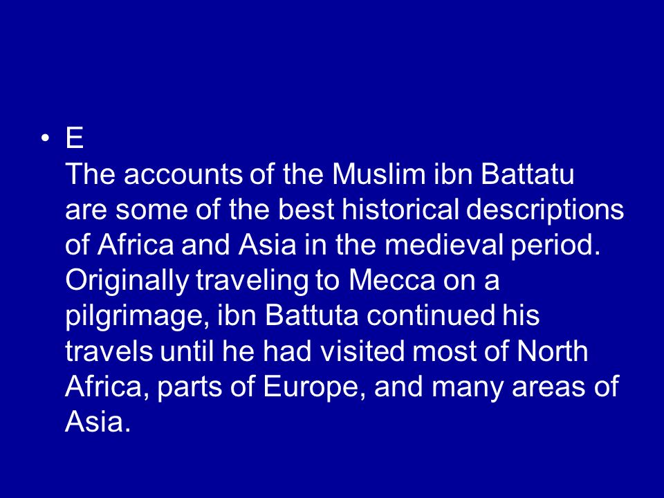 E The accounts of the Muslim ibn Battatu are some of the best historical descriptions of Africa and Asia in the medieval period.