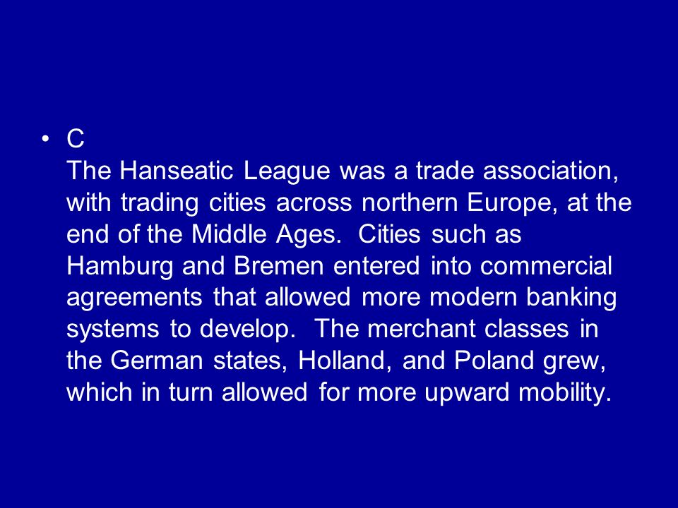 C The Hanseatic League was a trade association, with trading cities across northern Europe, at the end of the Middle Ages.