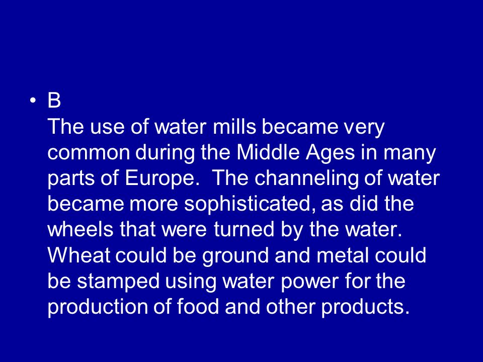 B The use of water mills became very common during the Middle Ages in many parts of Europe.