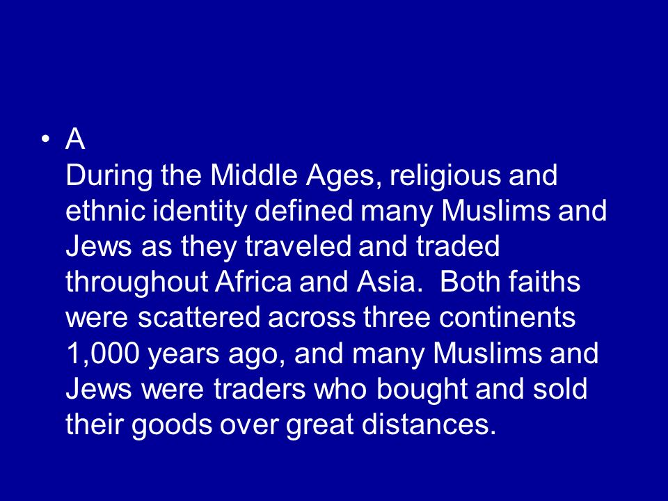 A During the Middle Ages, religious and ethnic identity defined many Muslims and Jews as they traveled and traded throughout Africa and Asia.