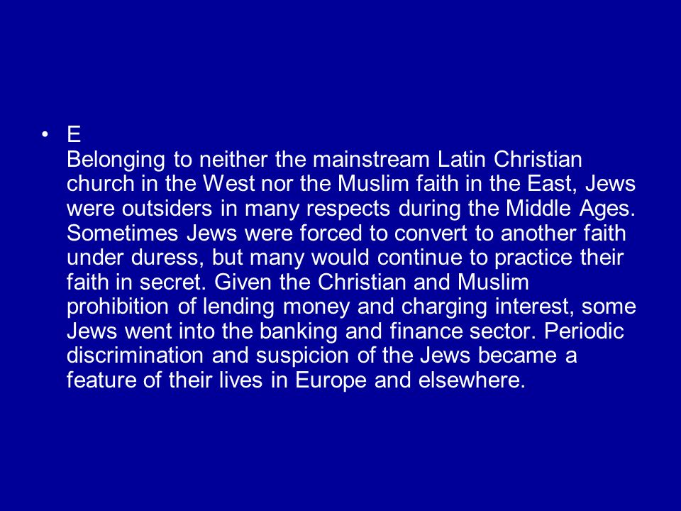 E Belonging to neither the mainstream Latin Christian church in the West nor the Muslim faith in the East, Jews were outsiders in many respects during the Middle Ages.