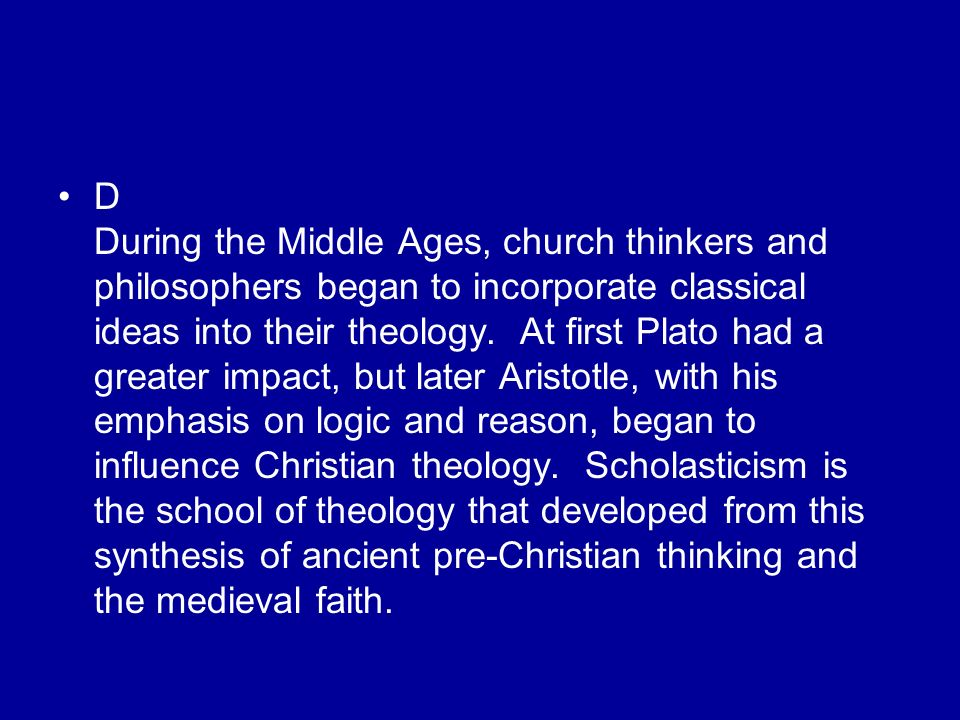 D During the Middle Ages, church thinkers and philosophers began to incorporate classical ideas into their theology.
