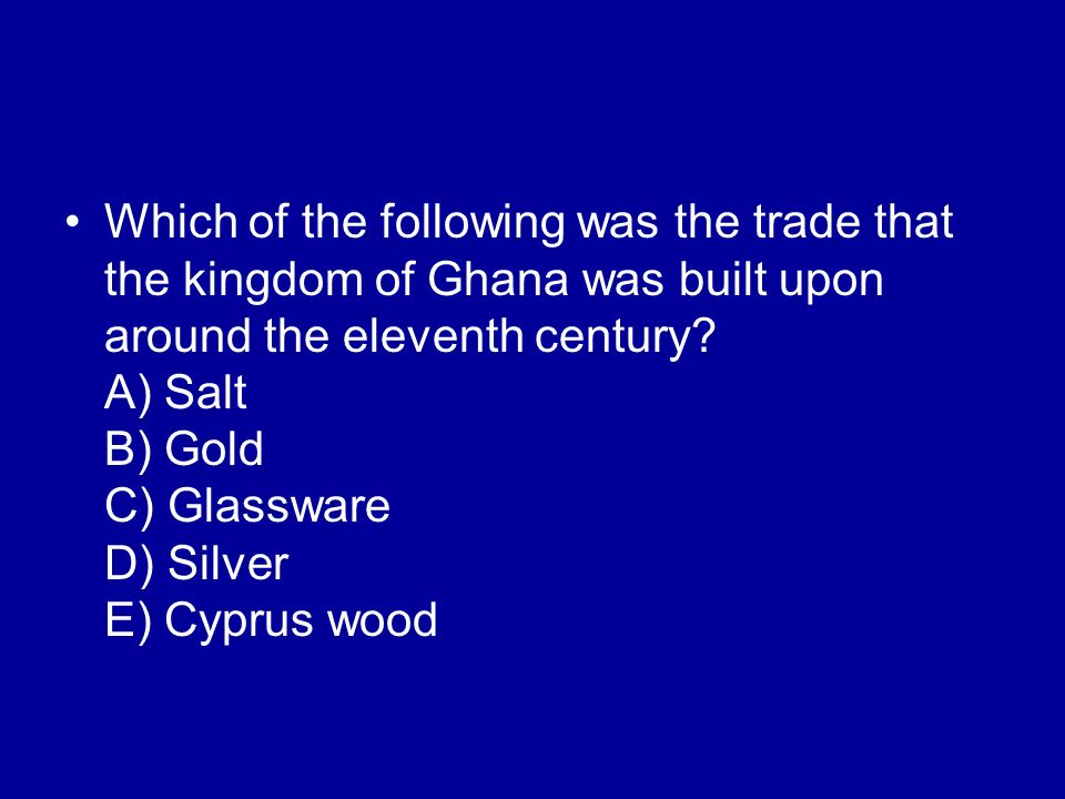 Which of the following was the trade that the kingdom of Ghana was built upon around the eleventh century.