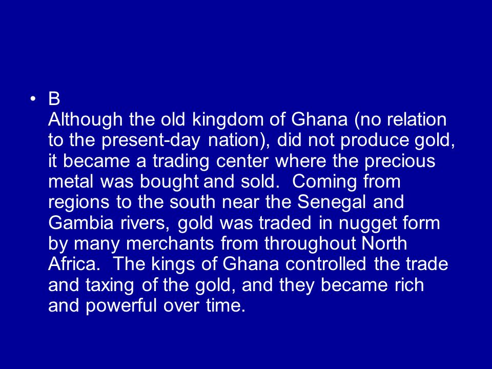 B Although the old kingdom of Ghana (no relation to the present-day nation), did not produce gold, it became a trading center where the precious metal was bought and sold.