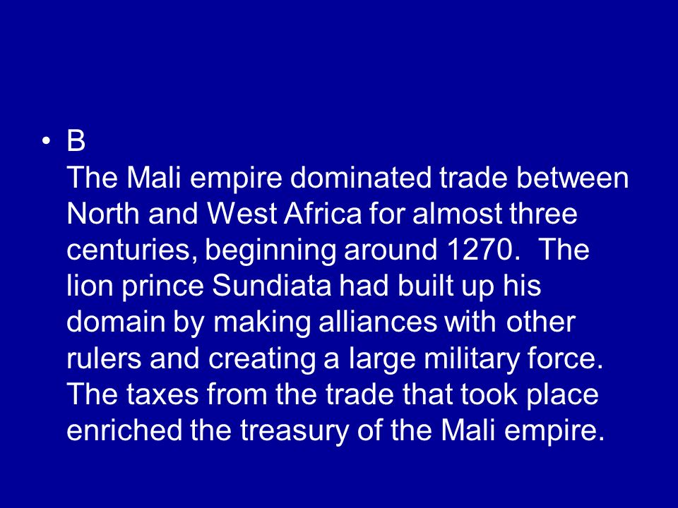 B The Mali empire dominated trade between North and West Africa for almost three centuries, beginning around 1270.
