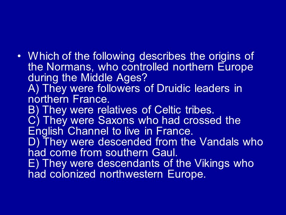 Which of the following describes the origins of the Normans, who controlled northern Europe during the Middle Ages.