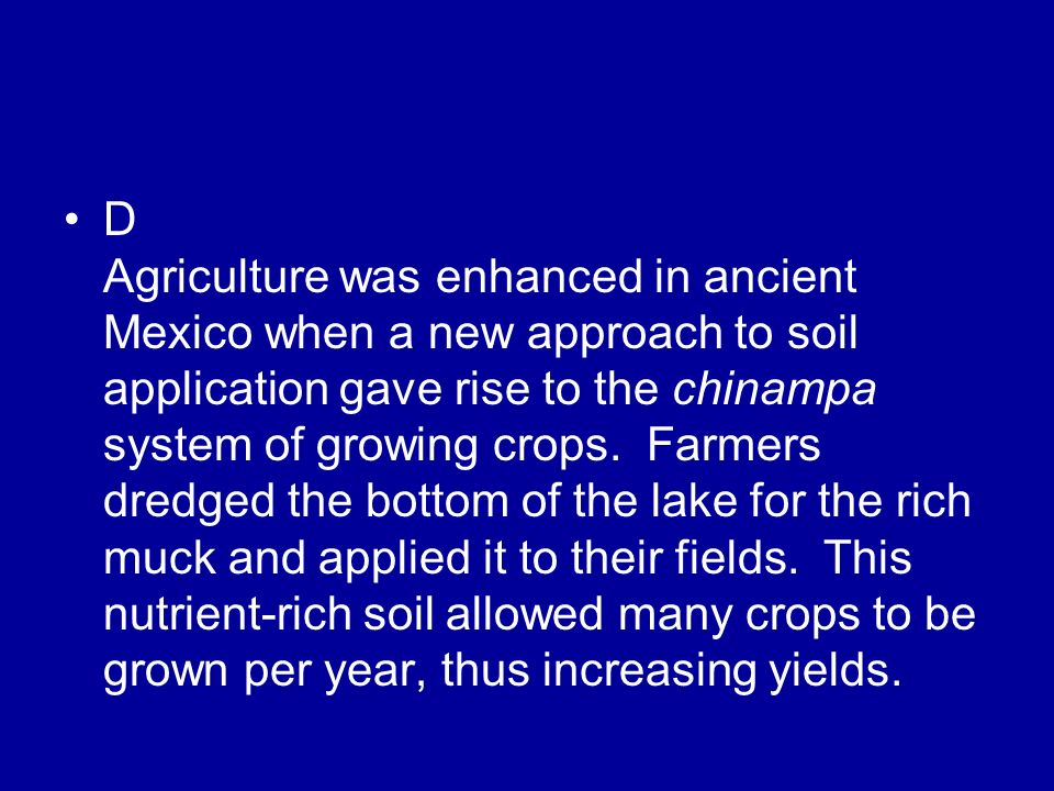 D Agriculture was enhanced in ancient Mexico when a new approach to soil application gave rise to the chinampa system of growing crops.