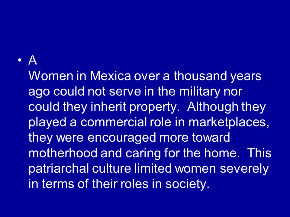 A Women in Mexica over a thousand years ago could not serve in the military nor could they inherit property.