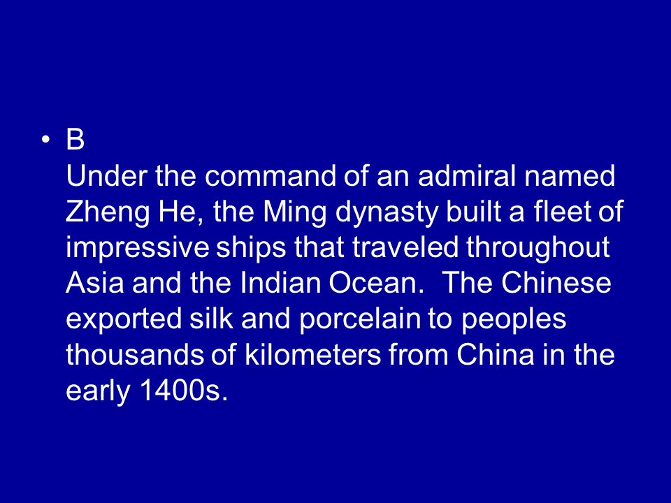 B Under the command of an admiral named Zheng He, the Ming dynasty built a fleet of impressive ships that traveled throughout Asia and the Indian Ocean.