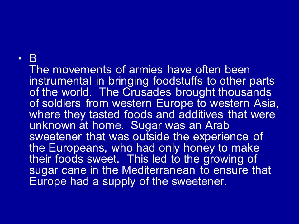 B The movements of armies have often been instrumental in bringing foodstuffs to other parts of the world.