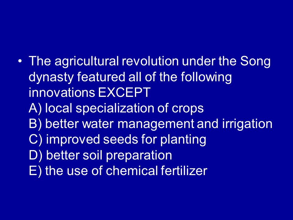 The agricultural revolution under the Song dynasty featured all of the following innovations EXCEPT A) local specialization of crops B) better water management and irrigation C) improved seeds for planting D) better soil preparation E) the use of chemical fertilizer