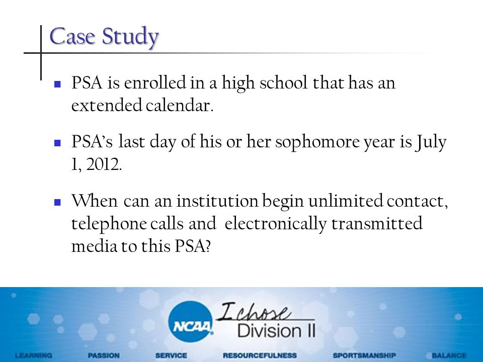 Case Study PSA is enrolled in a high school that has an extended calendar. PSA's last day of his or her sophomore year is July 1, 2012.