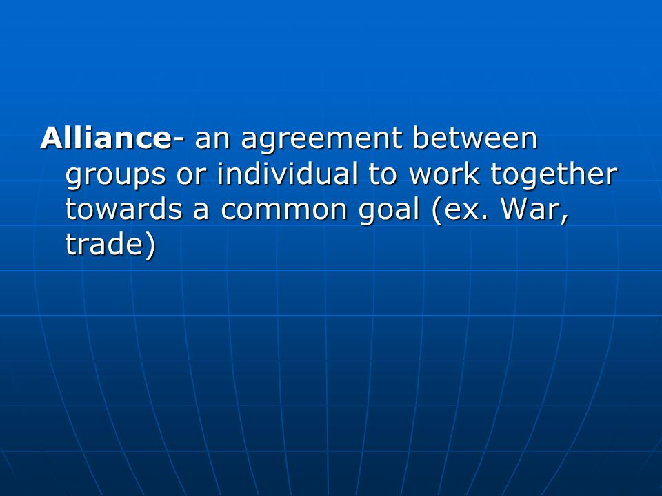 Alliance- an agreement between groups or individual to work together towards a common goal (ex.