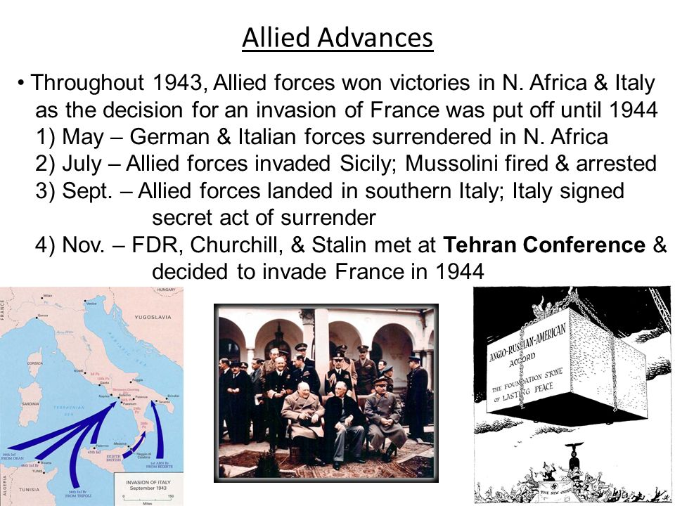 Allied Advances Throughout 1943, Allied forces won victories in N. Africa & Italy. as the decision for an invasion of France was put off until 1944.