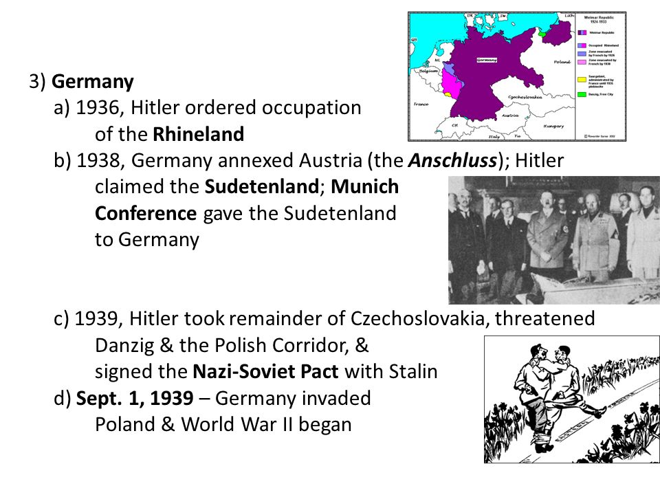3) Germany a) 1936, Hitler ordered occupation. of the Rhineland. b) 1938, Germany annexed Austria (the Anschluss); Hitler.