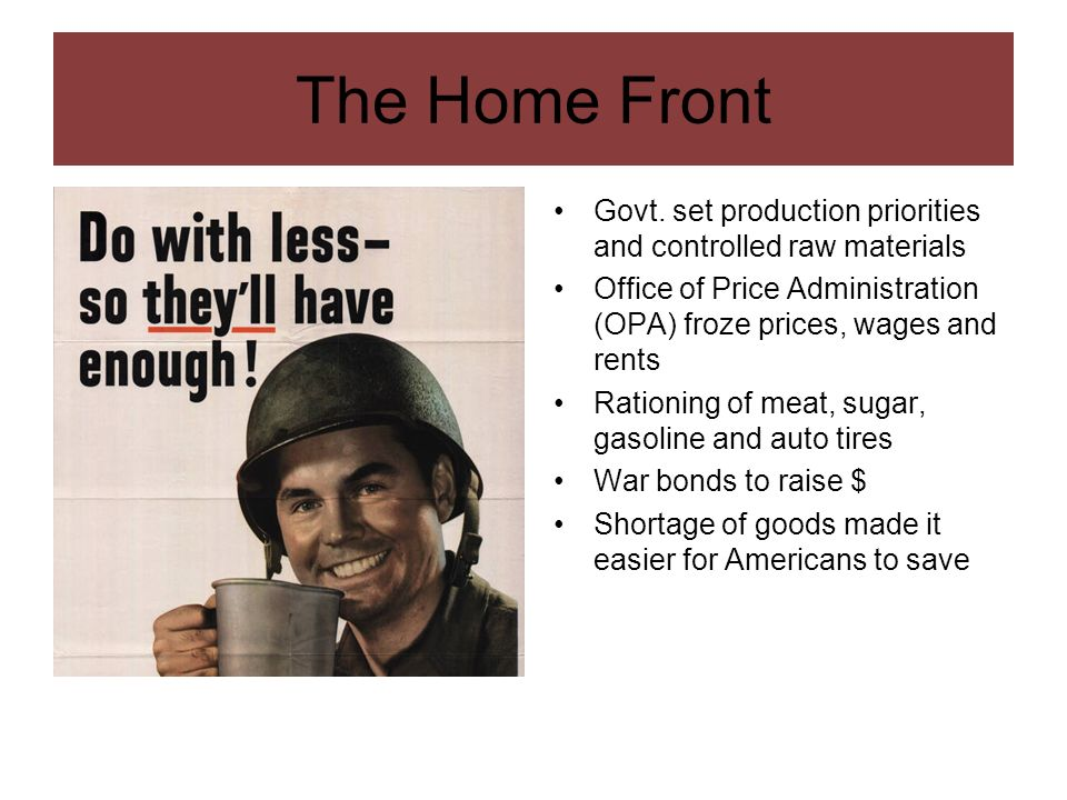 The Home Front Govt. set production priorities and controlled raw materials. Office of Price Administration (OPA) froze prices, wages and rents.