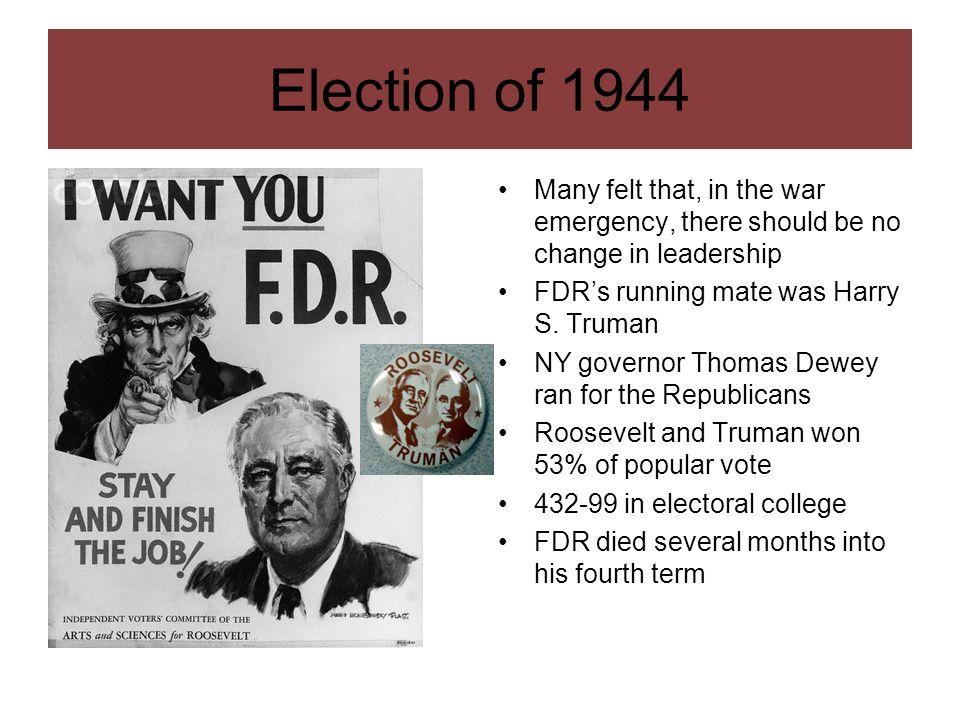Election of 1944 Many felt that, in the war emergency, there should be no change in leadership. FDR's running mate was Harry S. Truman.