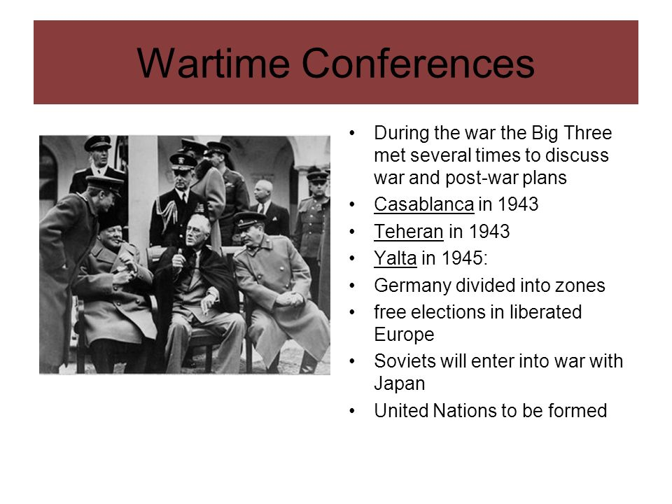 Wartime ConferencesDuring the war the Big Three met several times to discuss war and post-war plans.