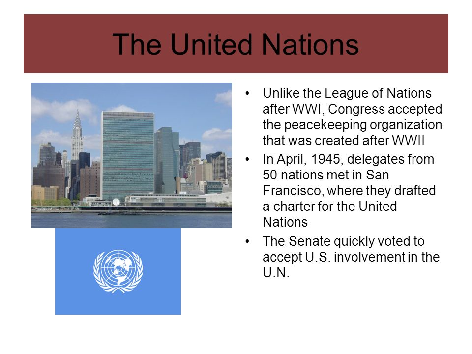 The United Nations Unlike the League of Nations after WWI, Congress accepted the peacekeeping organization that was created after WWII.