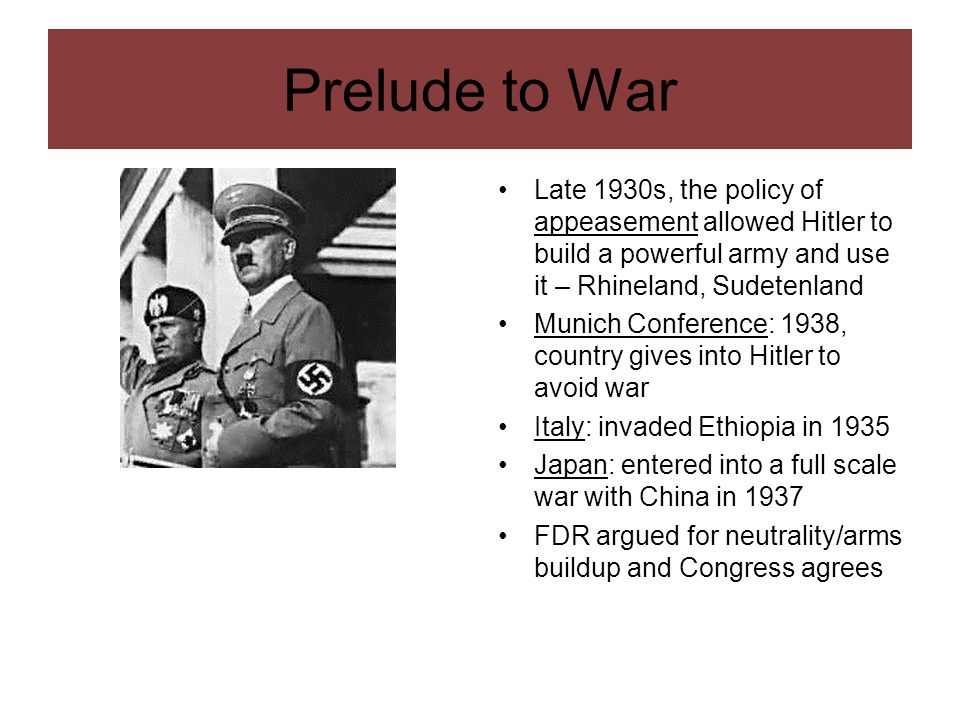 Prelude to War Late 1930s, the policy of appeasement allowed Hitler to build a powerful army and use it – Rhineland, Sudetenland.