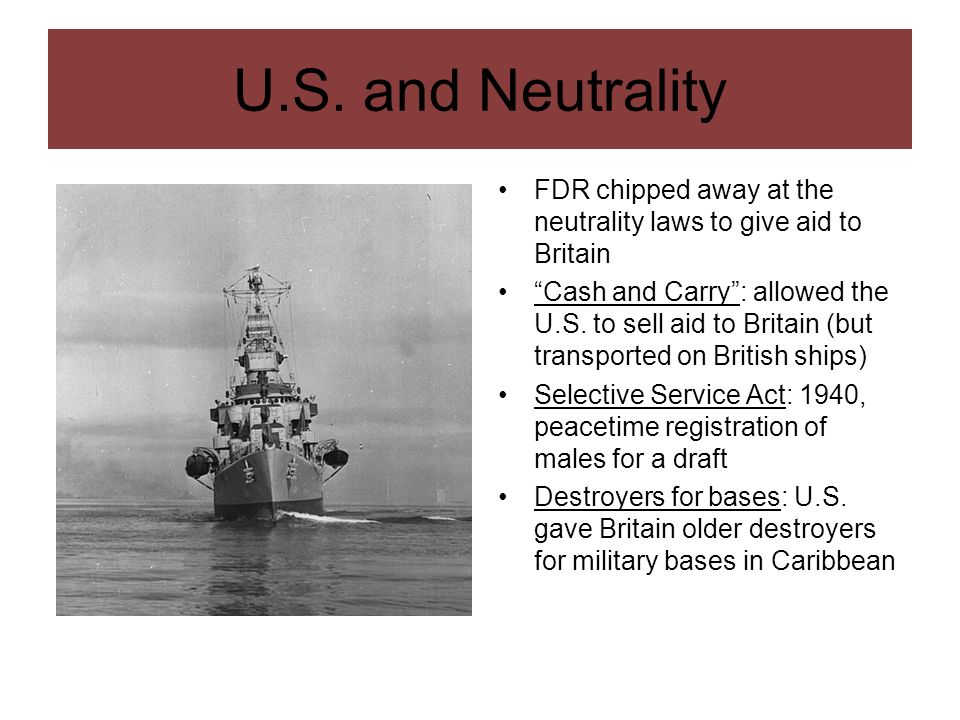 U.S. and NeutralityFDR chipped away at the neutrality laws to give aid to Britain.
