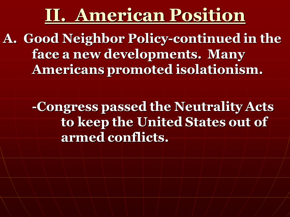 II. American Position A. Good Neighbor Policy-continued in the face a new developments. Many Americans promoted isolationism.