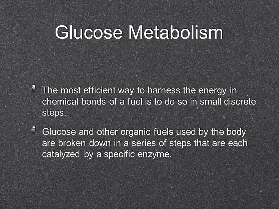 Glucose Metabolism The most efficient way to harness the energy in chemical bonds of a fuel is to do so in small discrete steps.