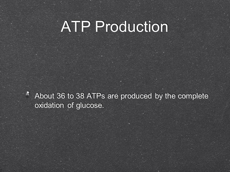 ATP Production About 36 to 38 ATPs are produced by the complete oxidation of glucose.