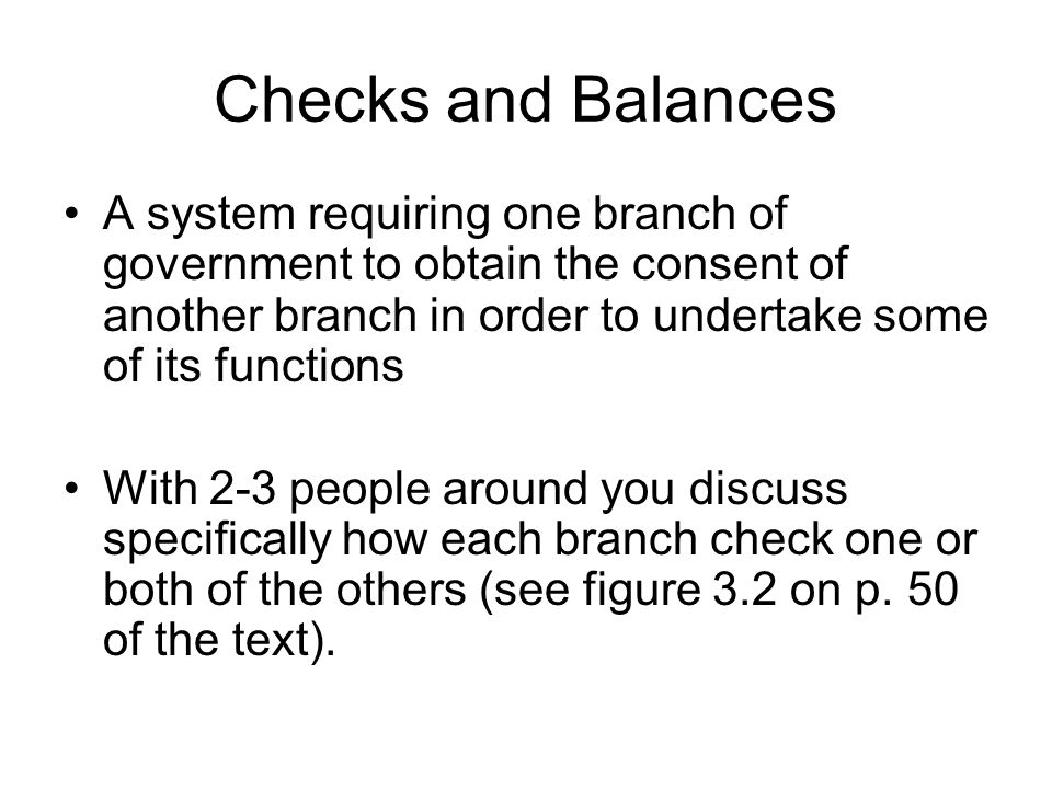 Checks and Balances A system requiring one branch of government to obtain the consent of another branch in order to undertake some of its functions.