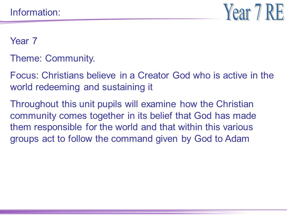 Information: Year 7. Theme: Community. Focus: Christians believe in a Creator God who is active in the world redeeming and sustaining it.