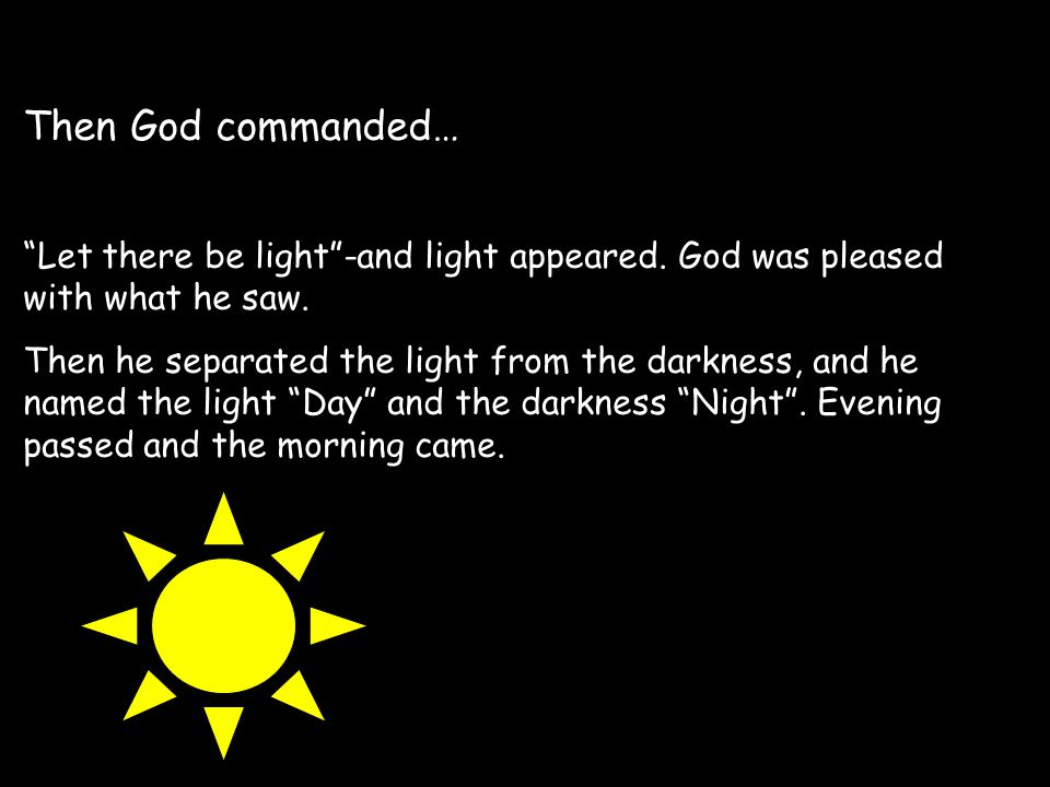Then God commanded… Let there be light -and light appeared. God was pleased with what he saw.