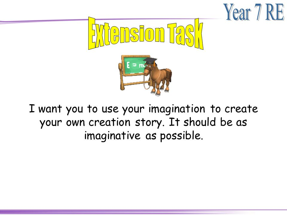 Extension Task I want you to use your imagination to create your own creation story.