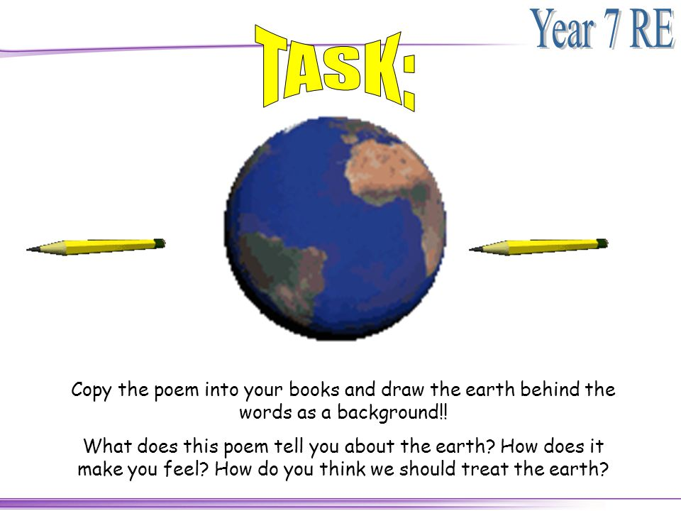 TASK: Copy the poem into your books and draw the earth behind the words as a background!!