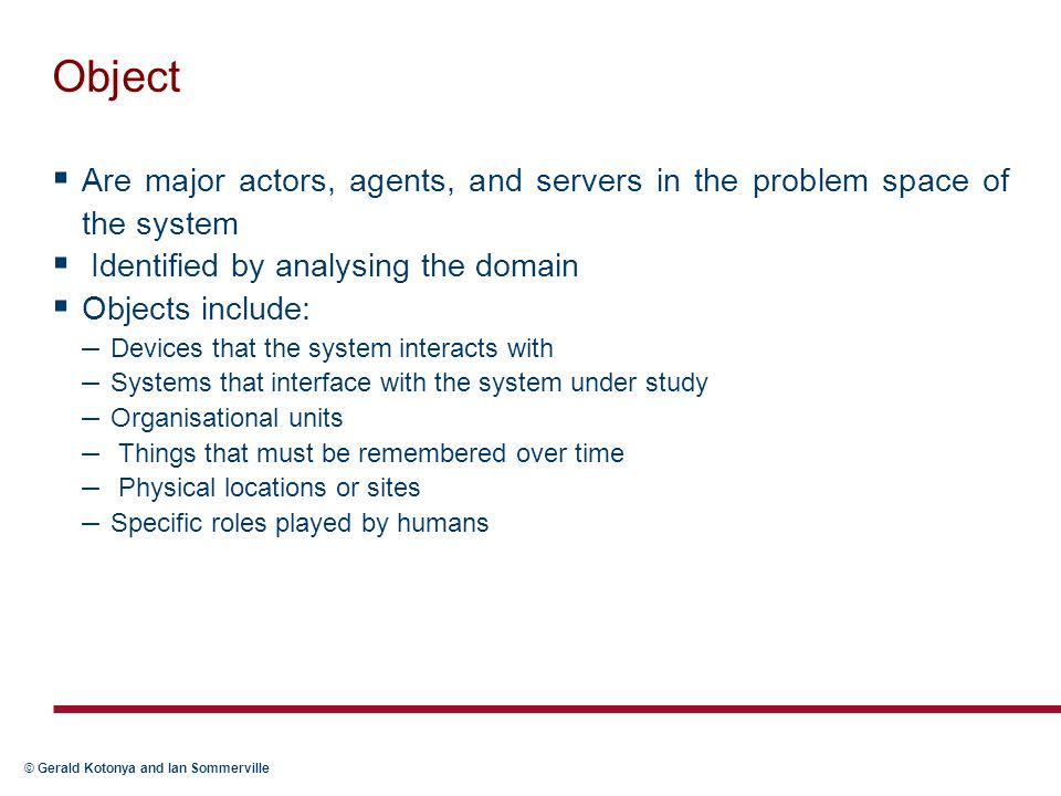 Object Are major actors, agents, and servers in the problem space of the system. Identified by analysing the domain.