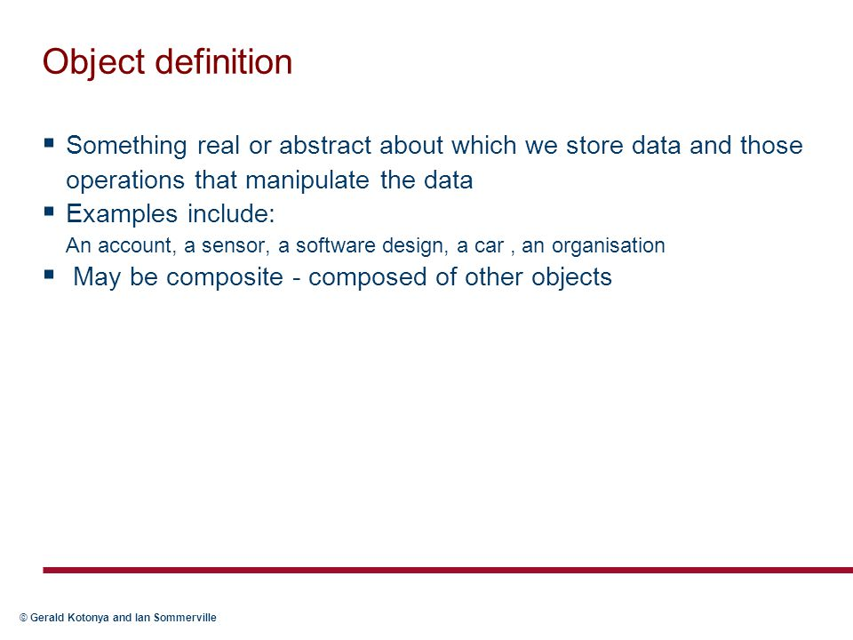 Object definition Something real or abstract about which we store data and those operations that manipulate the data.