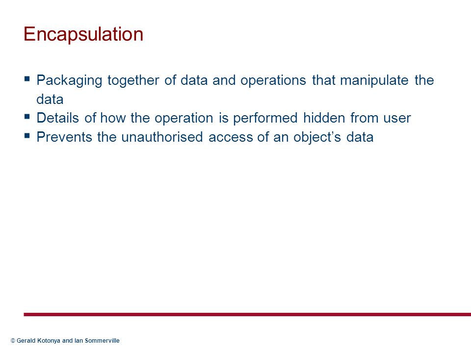 Encapsulation Packaging together of data and operations that manipulate the data. Details of how the operation is performed hidden from user.